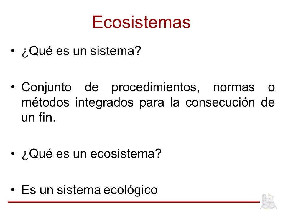 Ecosistemas ¿Qué es un sistema? Conjunto de procedimientos, normas o métodos integrados para la consecución de un fin. ¿Qué es un ecosistema? Es un si