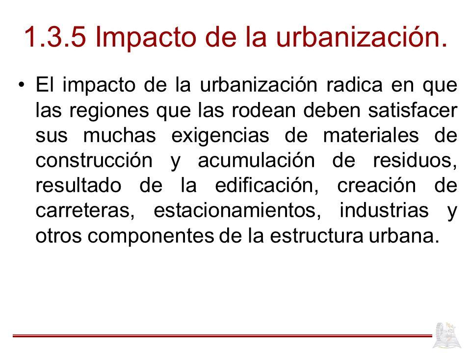 1.3.5 Impacto de la urbanización. El impacto de la urbanización radica en que las regiones que las rodean deben satisfacer sus muchas exigencias de ma