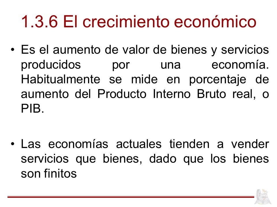 1.3.6 El crecimiento económico Es el aumento de valor de bienes y servicios producidos por una economía. Habitualmente se mide en porcentaje de aument