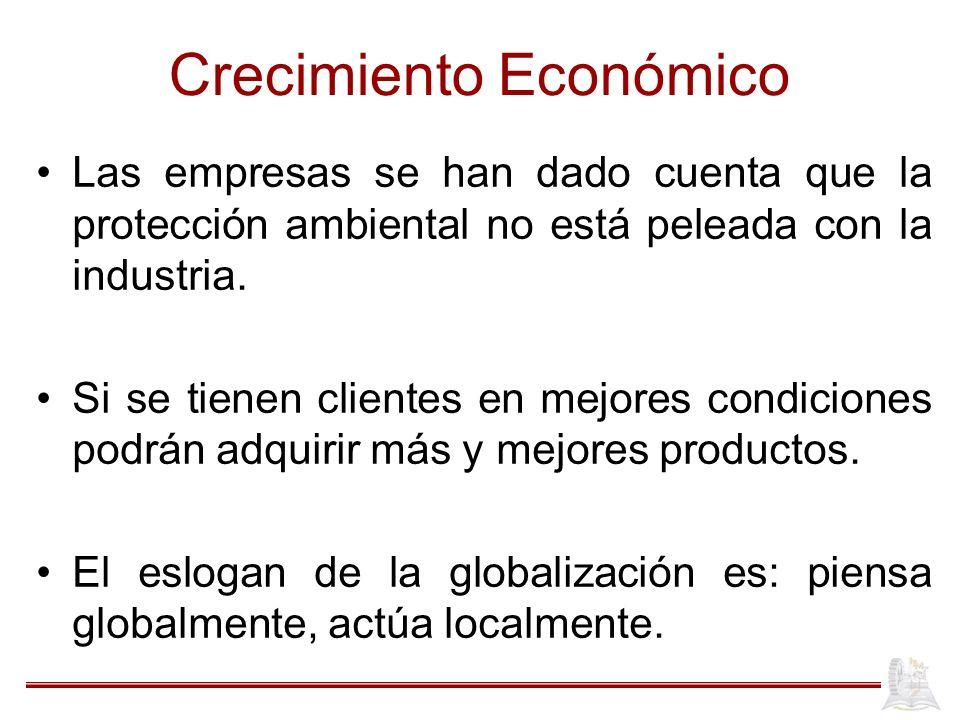 Crecimiento Económico Las empresas se han dado cuenta que la protección ambiental no está peleada con la industria. Si se tienen clientes en mejores c