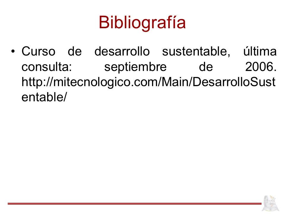 Bibliografía Curso de desarrollo sustentable, última consulta: septiembre de 2006. http://mitecnologico.com/Main/DesarrolloSust entable/
