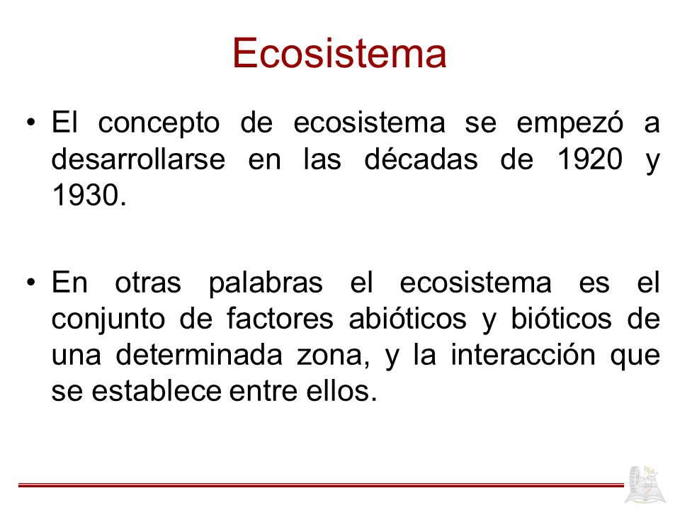 Ecosistema El concepto de ecosistema se empezó a desarrollarse en las décadas de 1920 y 1930. En otras palabras el ecosistema es el conjunto de factor
