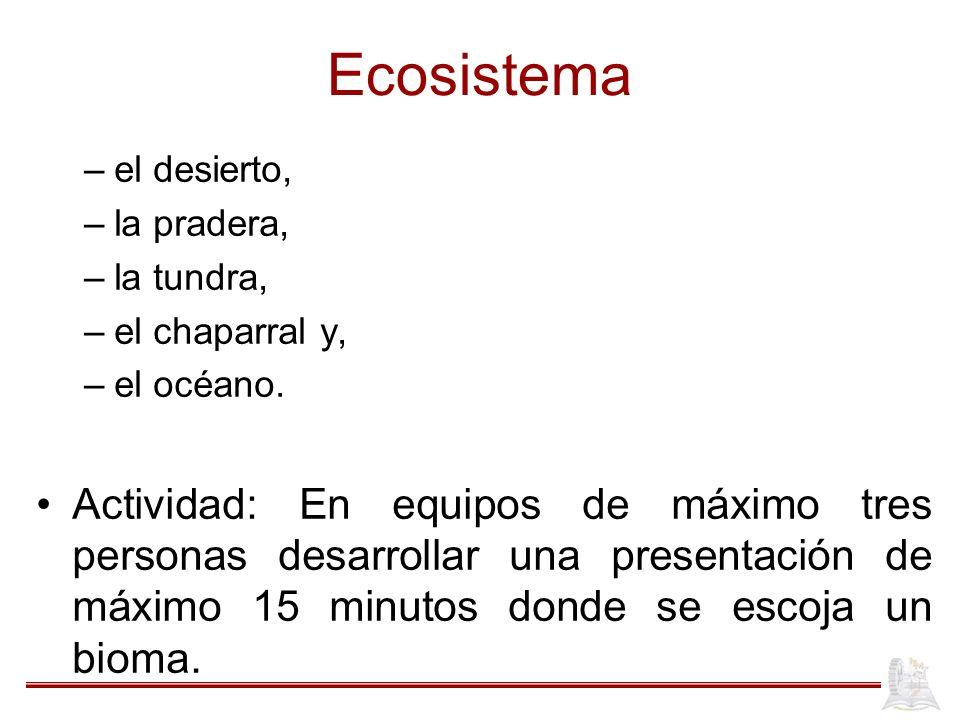 Ecosistema –el desierto, –la pradera, –la tundra, –el chaparral y, –el océano. Actividad: En equipos de máximo tres personas desarrollar una presentac