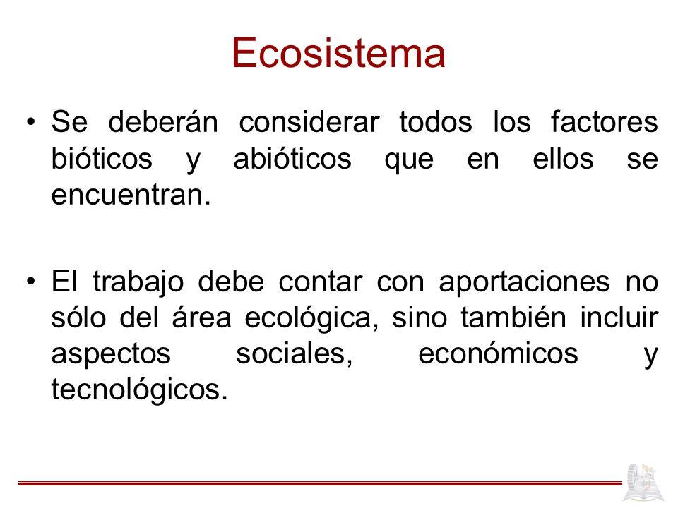 Ecosistema Se deberán considerar todos los factores bióticos y abióticos que en ellos se encuentran. El trabajo debe contar con aportaciones no sólo d