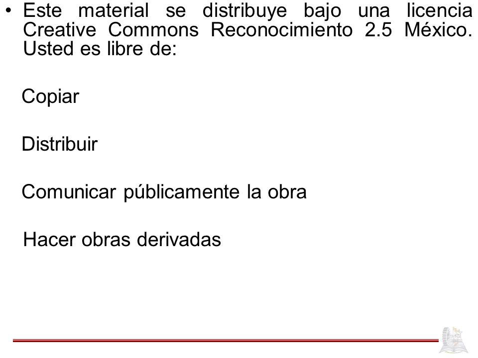 Este material se distribuye bajo una licencia Creative Commons Reconocimiento 2.5 México. Usted es libre de: Copiar Distribuir Comunicar públicamente