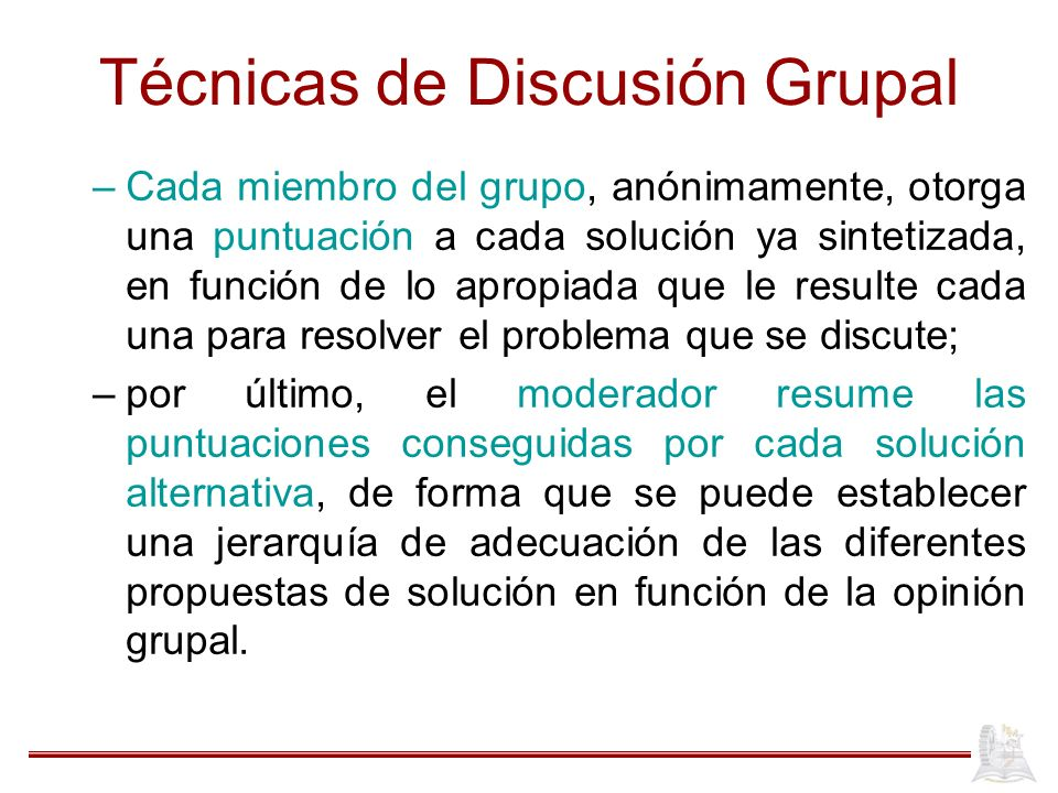 Técnicas de Discusión Grupal –Cada miembro del grupo, anónimamente, otorga una puntuación a cada solución ya sintetizada, en función de lo apropiada q