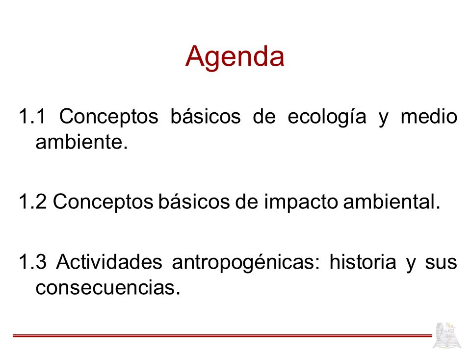 Agenda 1.1 Conceptos básicos de ecología y medio ambiente. 1.2 Conceptos básicos de impacto ambiental. 1.3 Actividades antropogénicas: historia y sus