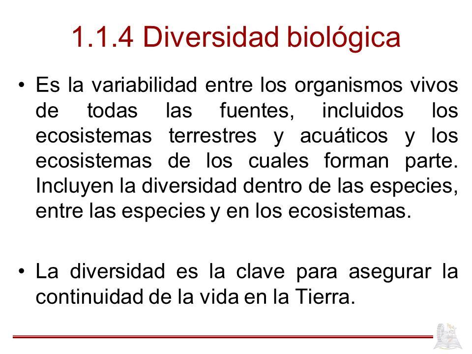 1.1.4 Diversidad biológica Es la variabilidad entre los organismos vivos de todas las fuentes, incluidos los ecosistemas terrestres y acuáticos y los