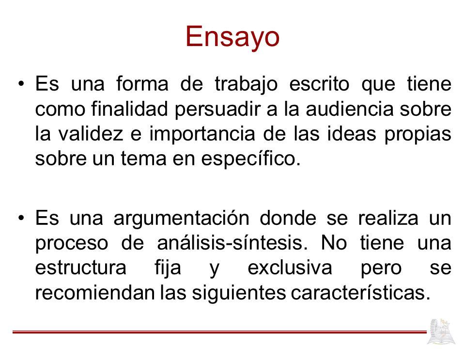 Ensayo Es una forma de trabajo escrito que tiene como finalidad persuadir a la audiencia sobre la validez e importancia de las ideas propias sobre un