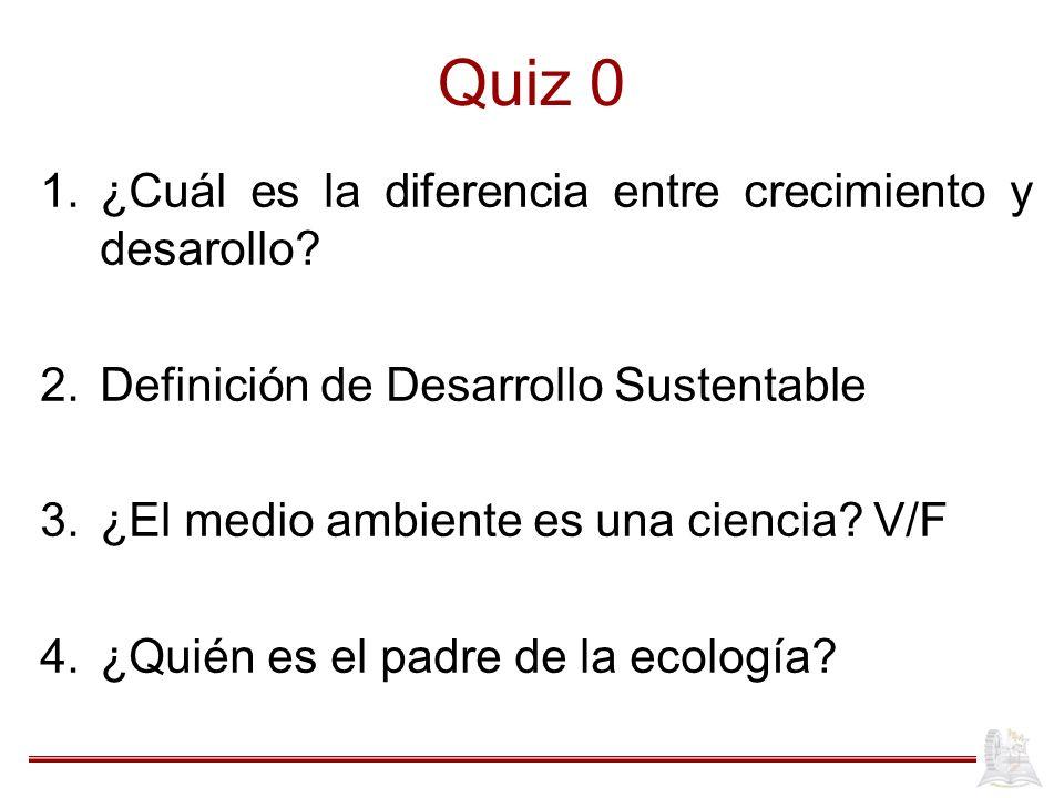 Quiz 0 1.¿Cuál es la diferencia entre crecimiento y desarollo? 2.Definición de Desarrollo Sustentable 3.¿El medio ambiente es una ciencia? V/F 4.¿Quié