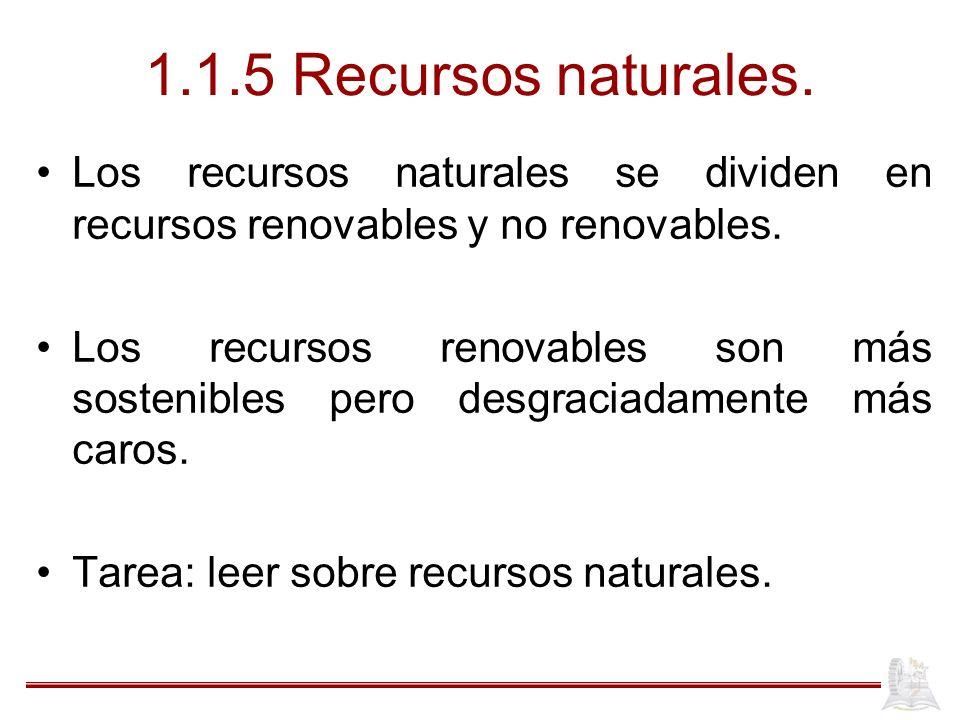 1.1.5 Recursos naturales. Los recursos naturales se dividen en recursos renovables y no renovables. Los recursos renovables son más sostenibles pero d