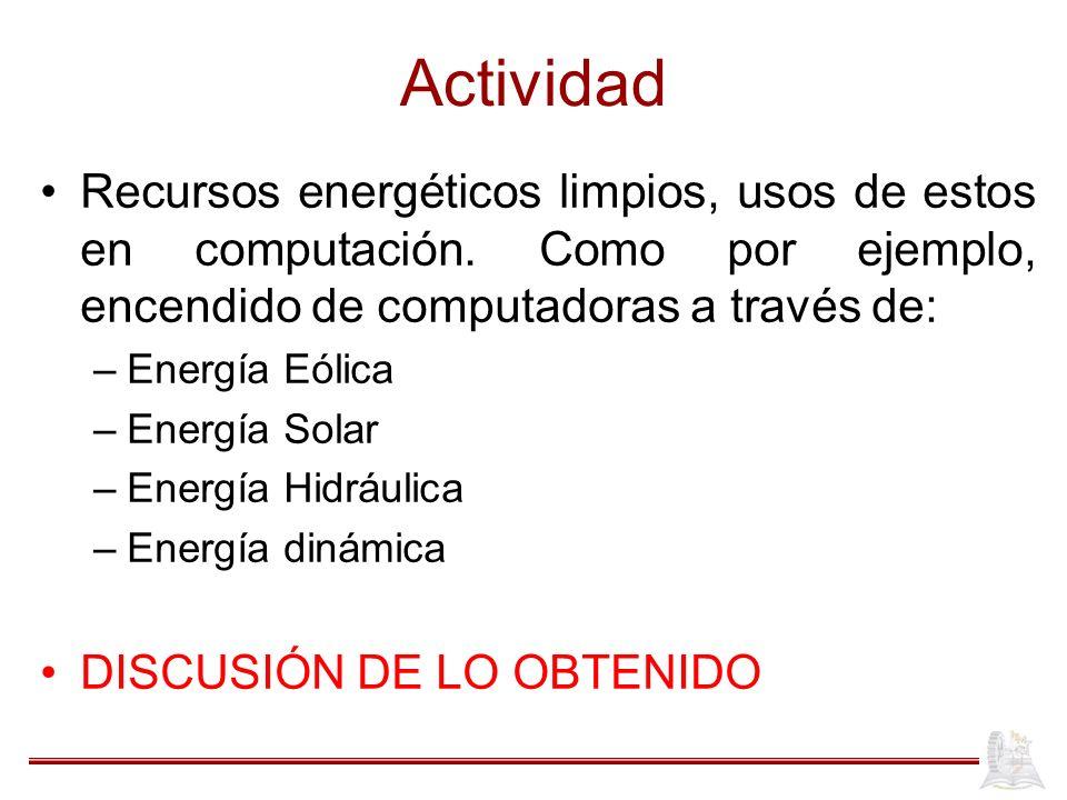 Actividad Recursos energéticos limpios, usos de estos en computación. Como por ejemplo, encendido de computadoras a través de: –Energía Eólica –Energí