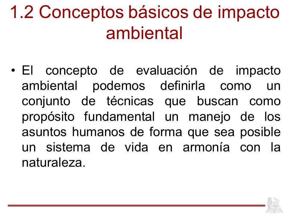 1.2 Conceptos básicos de impacto ambiental El concepto de evaluación de impacto ambiental podemos definirla como un conjunto de técnicas que buscan co
