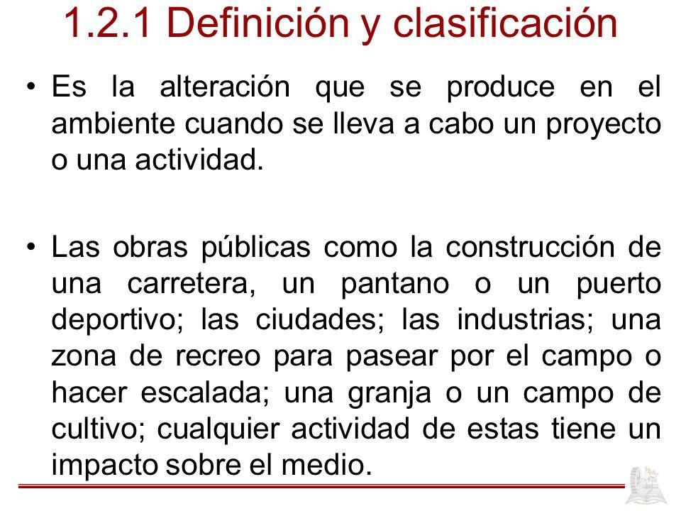 1.2.1 Definición y clasificación Es la alteración que se produce en el ambiente cuando se lleva a cabo un proyecto o una actividad. Las obras públicas