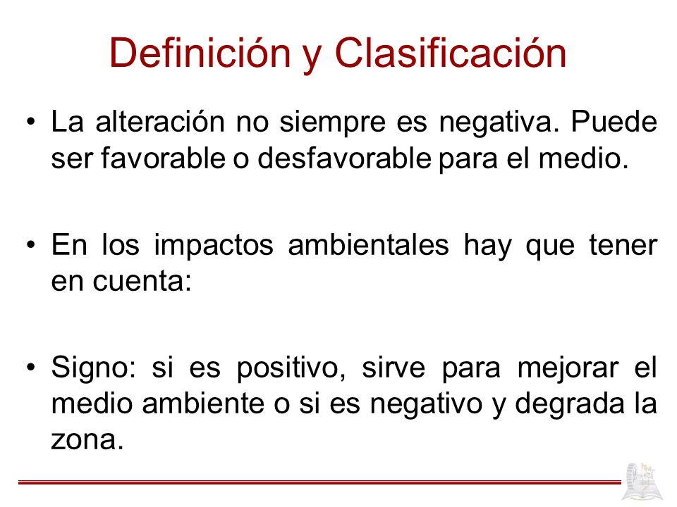 Definición y Clasificación La alteración no siempre es negativa. Puede ser favorable o desfavorable para el medio. En los impactos ambientales hay que