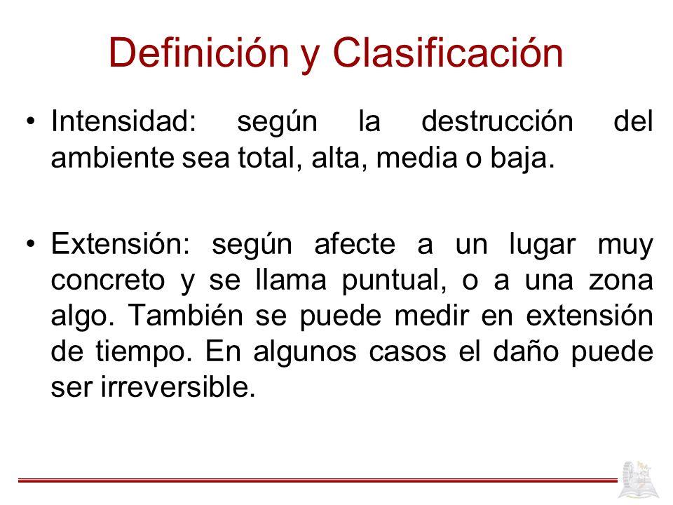 Definición y Clasificación Intensidad: según la destrucción del ambiente sea total, alta, media o baja. Extensión: según afecte a un lugar muy concret