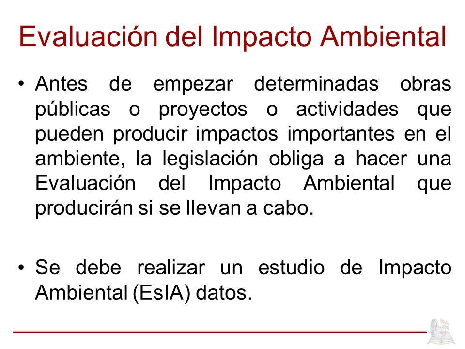 Evaluación del Impacto Ambiental Antes de empezar determinadas obras públicas o proyectos o actividades que pueden producir impactos importantes en el