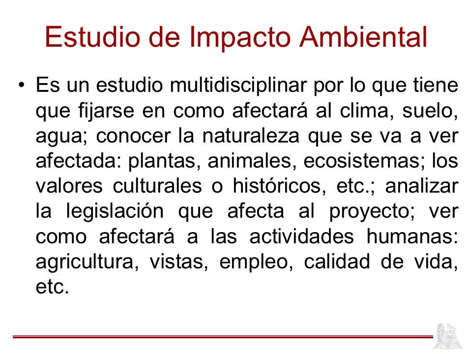 Estudio de Impacto Ambiental Es un estudio multidisciplinar por lo que tiene que fijarse en como afectará al clima, suelo, agua; conocer la naturaleza