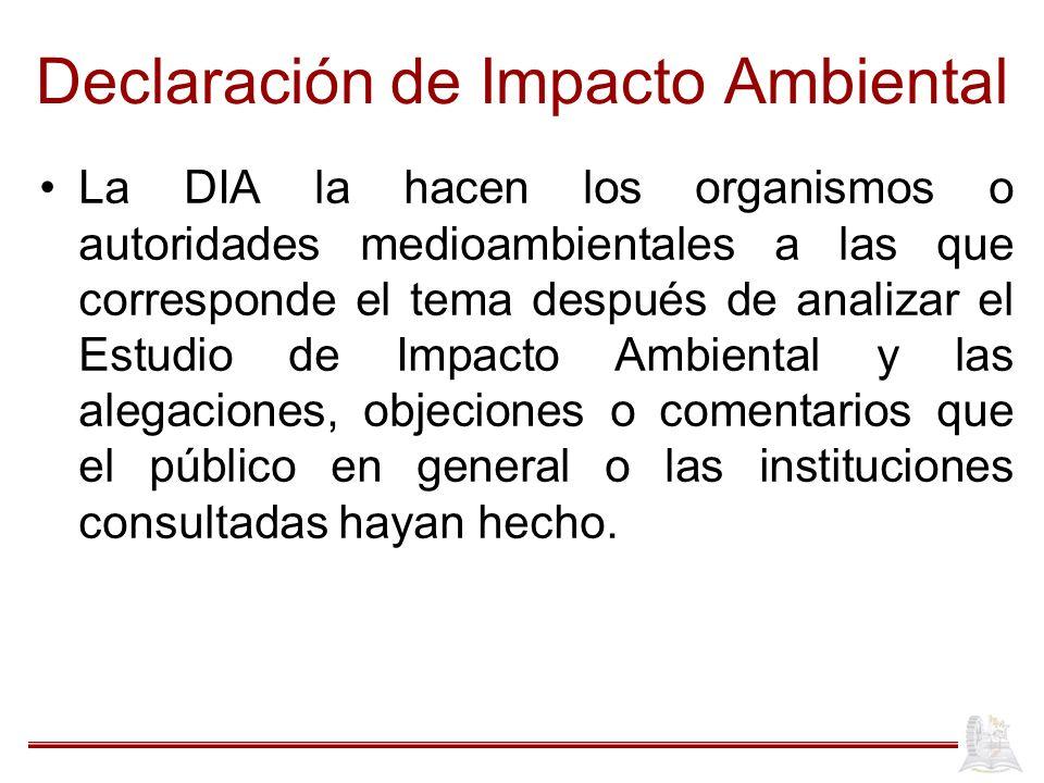 Declaración de Impacto Ambiental La DIA la hacen los organismos o autoridades medioambientales a las que corresponde el tema después de analizar el Es