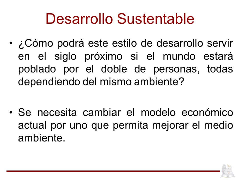 Desarrollo Sustentable ¿Cómo podrá este estilo de desarrollo servir en el siglo próximo si el mundo estará poblado por el doble de personas, todas dep