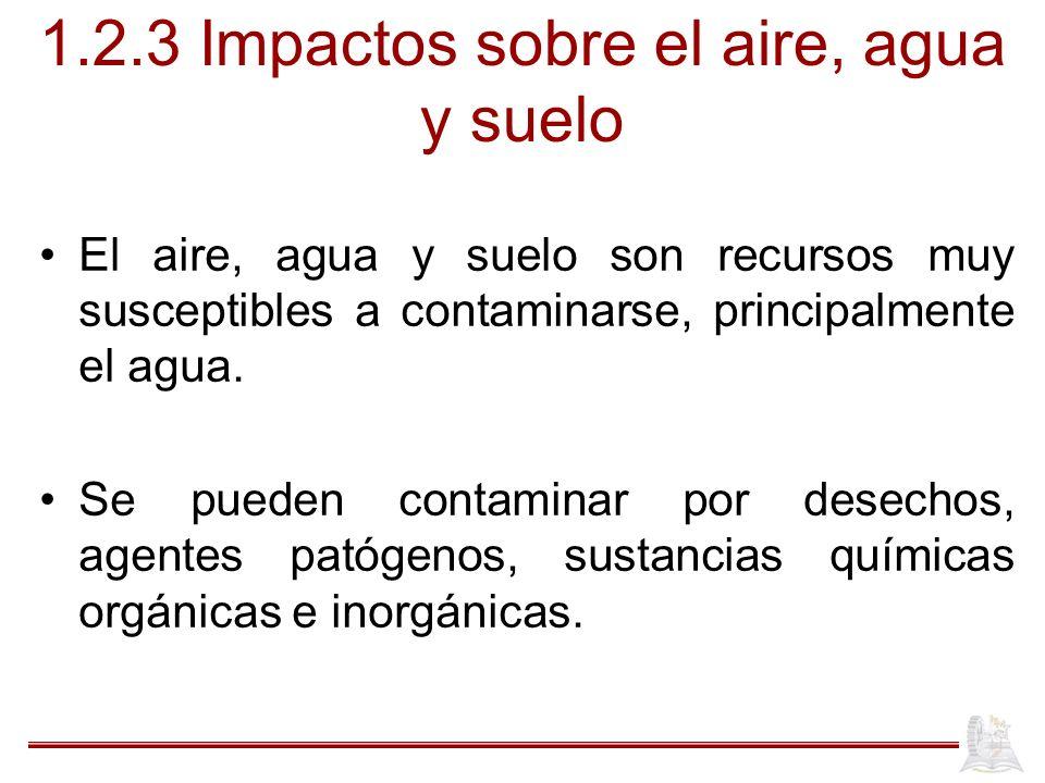 1.2.3 Impactos sobre el aire, agua y suelo El aire, agua y suelo son recursos muy susceptibles a contaminarse, principalmente el agua. Se pueden conta