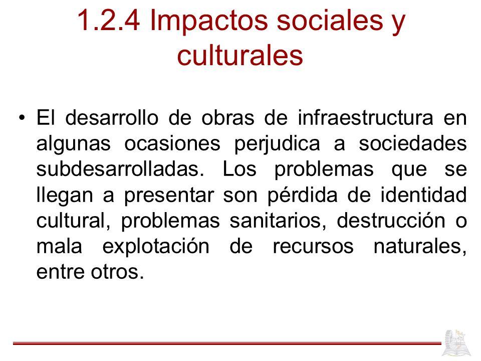1.2.4 Impactos sociales y culturales El desarrollo de obras de infraestructura en algunas ocasiones perjudica a sociedades subdesarrolladas. Los probl