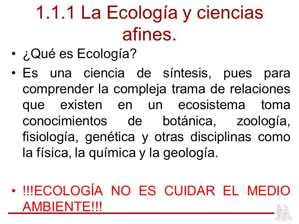 1.1.1 La Ecología y ciencias afines. ¿Qué es Ecología? Es una ciencia de síntesis, pues para comprender la compleja trama de relaciones que existen en