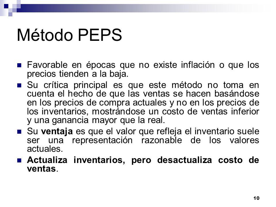 10 Método PEPS Favorable en épocas que no existe inflación o que los precios tienden a la baja. Su crítica principal es que este método no toma en cue