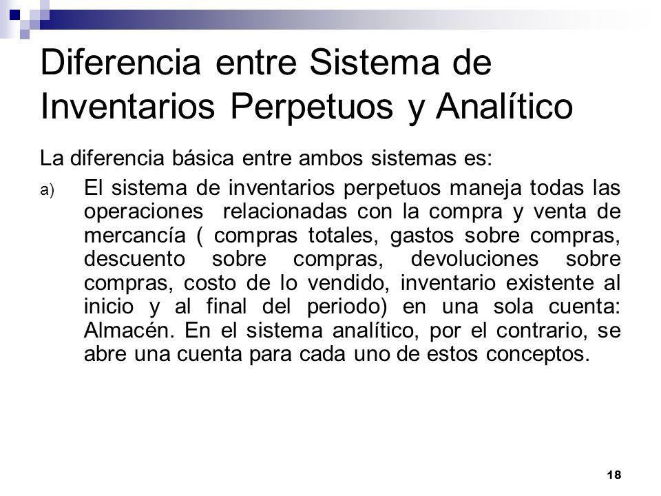 18 Diferencia entre Sistema de Inventarios Perpetuos y Analítico La diferencia básica entre ambos sistemas es: a) El sistema de inventarios perpetuos