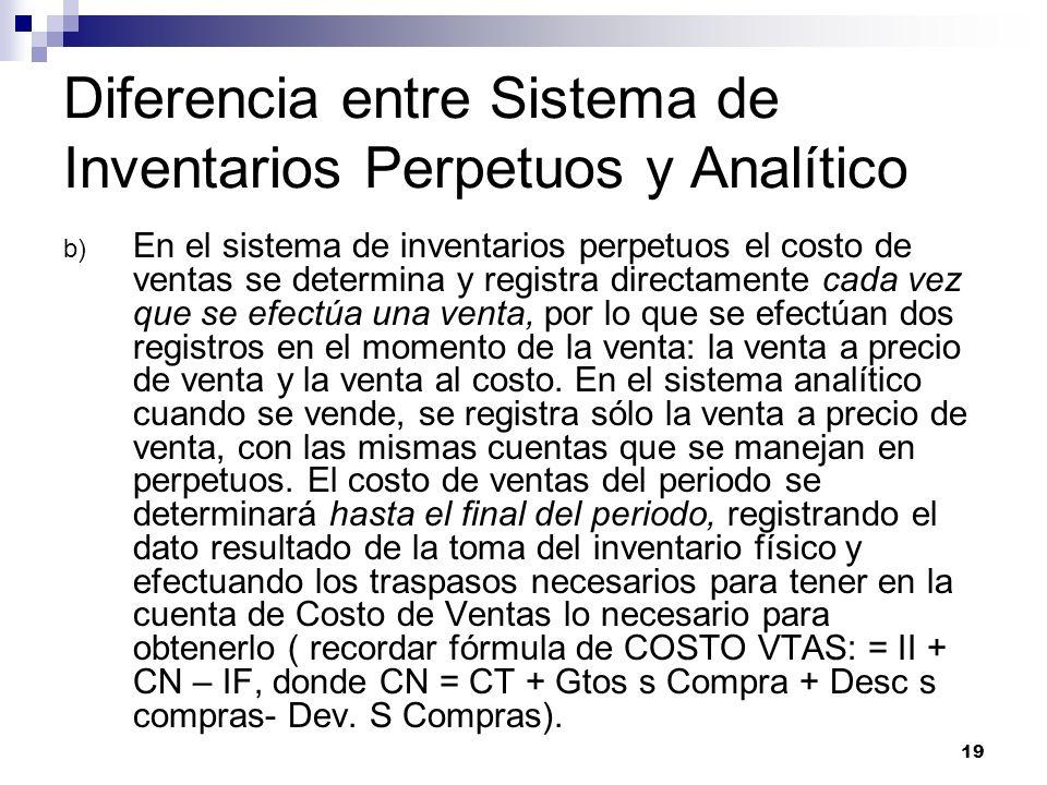 19 Diferencia entre Sistema de Inventarios Perpetuos y Analítico b) En el sistema de inventarios perpetuos el costo de ventas se determina y registra