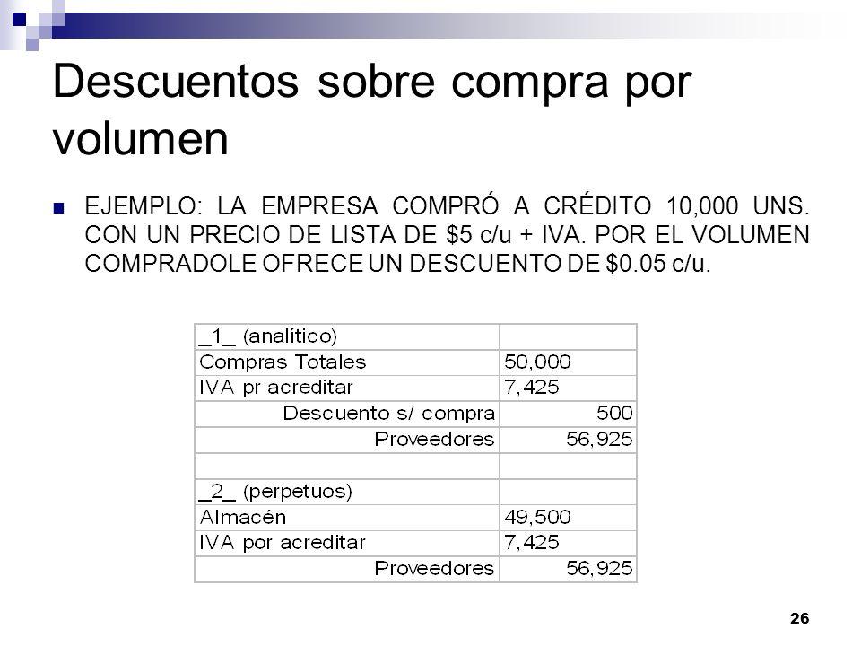 26 Descuentos sobre compra por volumen EJEMPLO: LA EMPRESA COMPRÓ A CRÉDITO 10,000 UNS. CON UN PRECIO DE LISTA DE $5 c/u + IVA. POR EL VOLUMEN COMPRAD