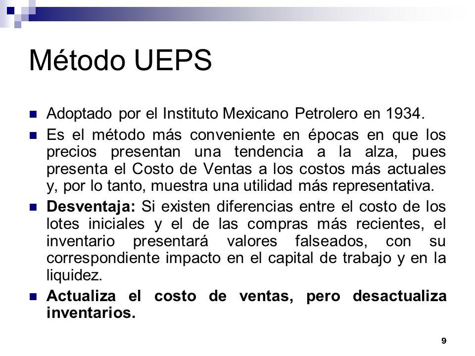 9 Método UEPS Adoptado por el Instituto Mexicano Petrolero en 1934. Es el método más conveniente en épocas en que los precios presentan una tendencia