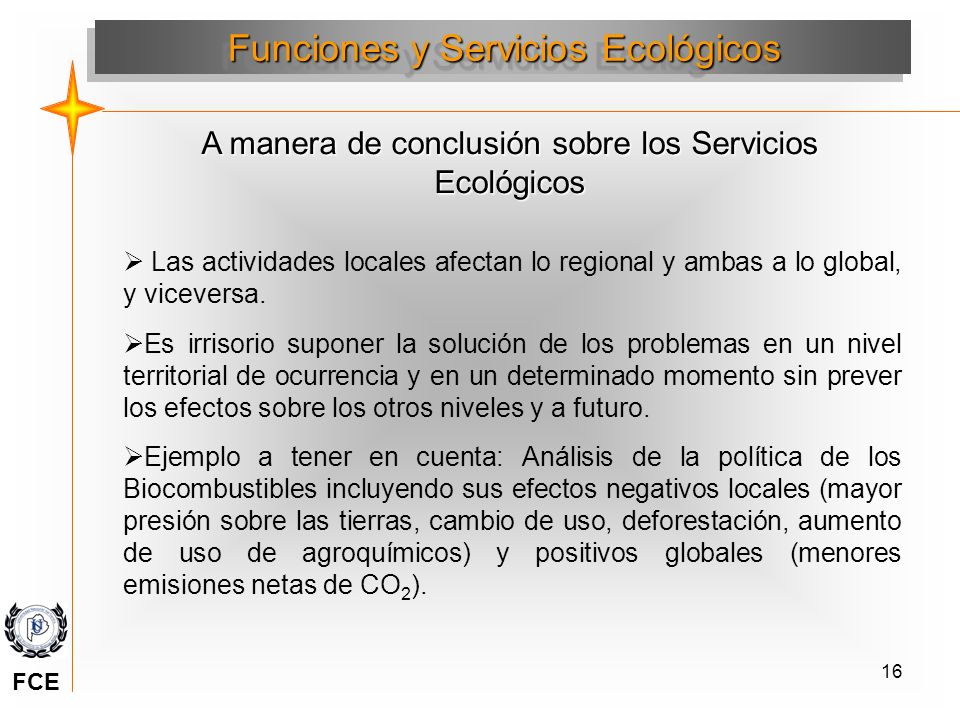 16 A manera de conclusión sobre los Servicios Ecológicos Las actividades locales afectan lo regional y ambas a lo global, y viceversa. Es irrisorio su