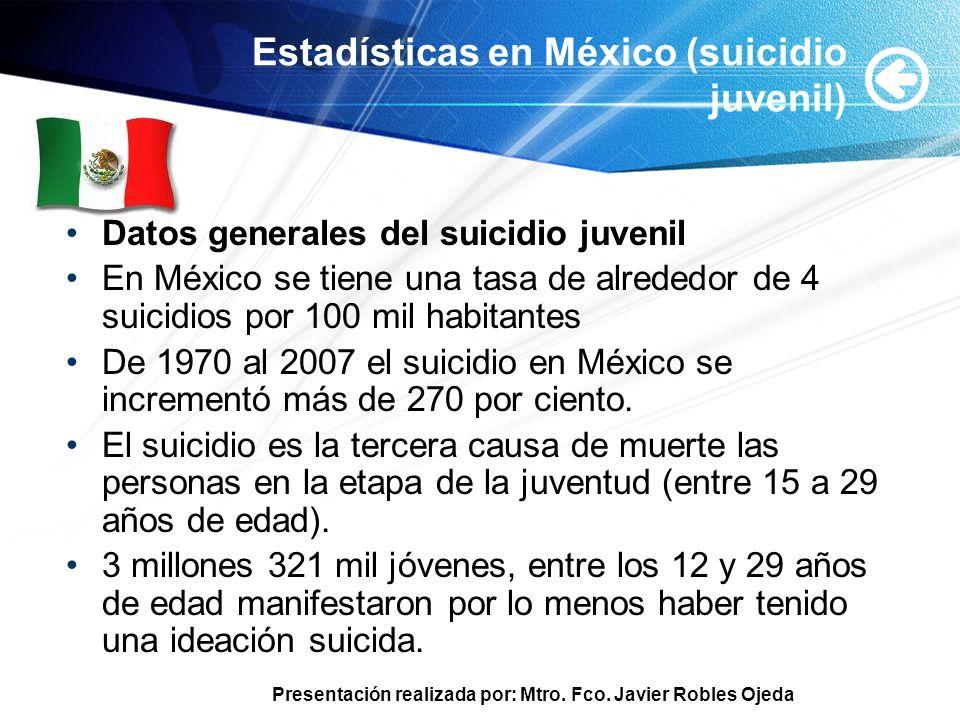 Presentación realizada por: Mtro. Fco. Javier Robles Ojeda Estadísticas en México (suicidio juvenil) Datos generales del suicidio juvenil En México se