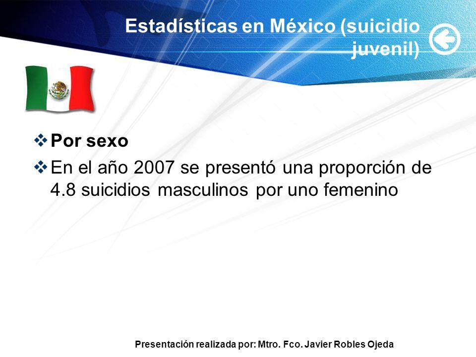 Presentación realizada por: Mtro. Fco. Javier Robles Ojeda Estadísticas en México (suicidio juvenil) Por sexo En el año 2007 se presentó una proporció