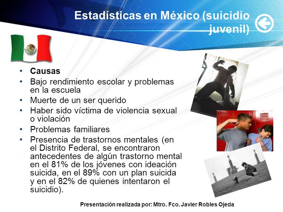 Presentación realizada por: Mtro. Fco. Javier Robles Ojeda Estadísticas en México (suicidio juvenil) Causas Bajo rendimiento escolar y problemas en la