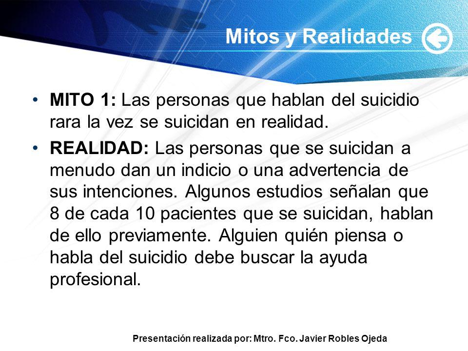 Presentación realizada por: Mtro. Fco. Javier Robles Ojeda Mitos y Realidades MITO 1: Las personas que hablan del suicidio rara la vez se suicidan en