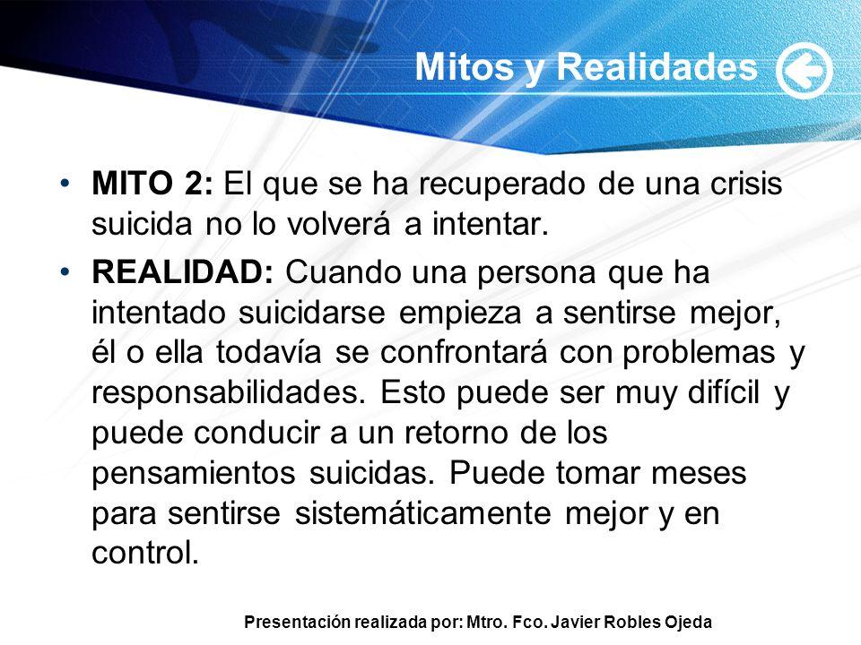 Presentación realizada por: Mtro. Fco. Javier Robles Ojeda Mitos y Realidades MITO 2: El que se ha recuperado de una crisis suicida no lo volverá a in