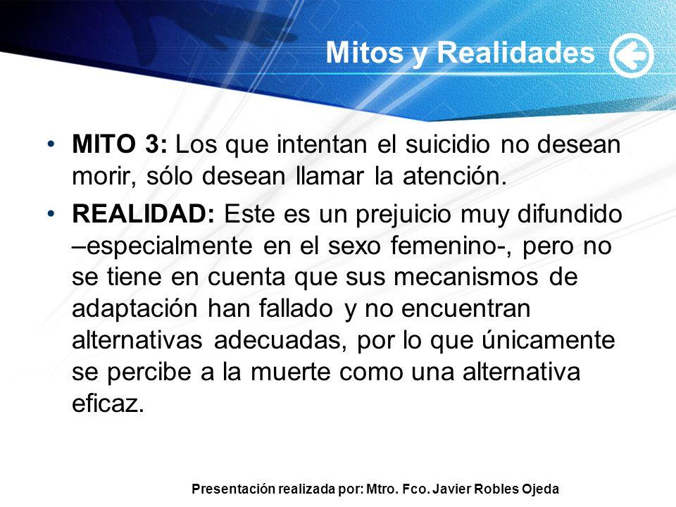 Presentación realizada por: Mtro. Fco. Javier Robles Ojeda Mitos y Realidades MITO 3: Los que intentan el suicidio no desean morir, sólo desean llamar