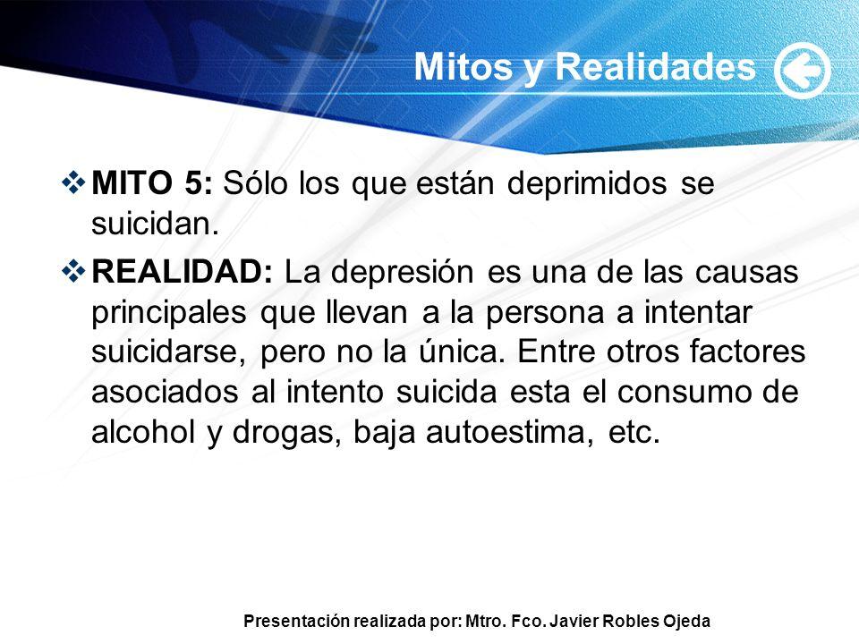 Presentación realizada por: Mtro. Fco. Javier Robles Ojeda Mitos y Realidades MITO 5: Sólo los que están deprimidos se suicidan. REALIDAD: La depresió