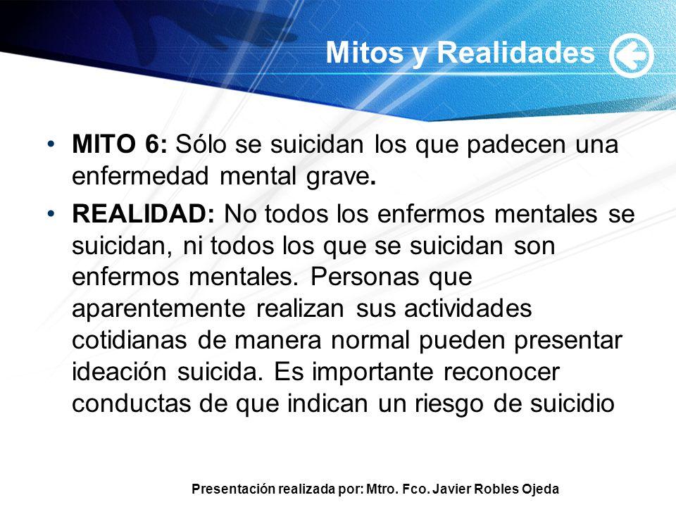 Presentación realizada por: Mtro. Fco. Javier Robles Ojeda Mitos y Realidades MITO 6: Sólo se suicidan los que padecen una enfermedad mental grave. RE