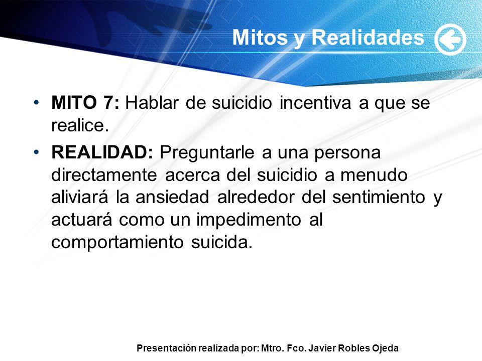 Presentación realizada por: Mtro. Fco. Javier Robles Ojeda Mitos y Realidades MITO 7: Hablar de suicidio incentiva a que se realice. REALIDAD: Pregunt