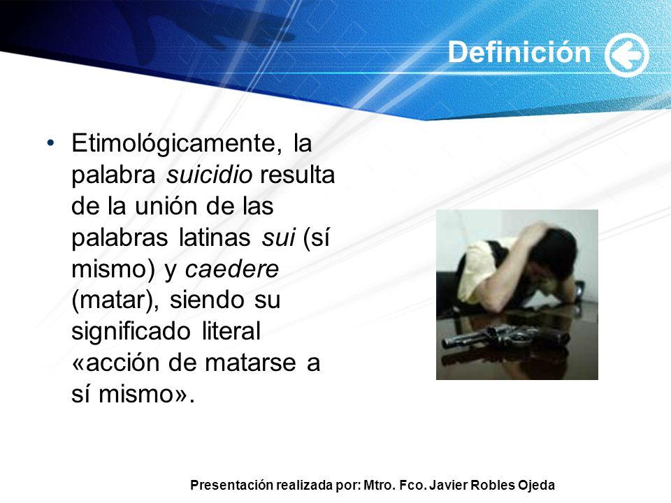 Presentación realizada por: Mtro. Fco. Javier Robles Ojeda Definición Etimológicamente, la palabra suicidio resulta de la unión de las palabras latina