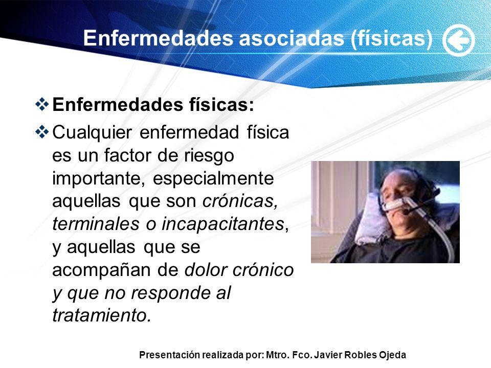 Presentación realizada por: Mtro. Fco. Javier Robles Ojeda Enfermedades asociadas (físicas) Enfermedades físicas: Cualquier enfermedad física es un fa