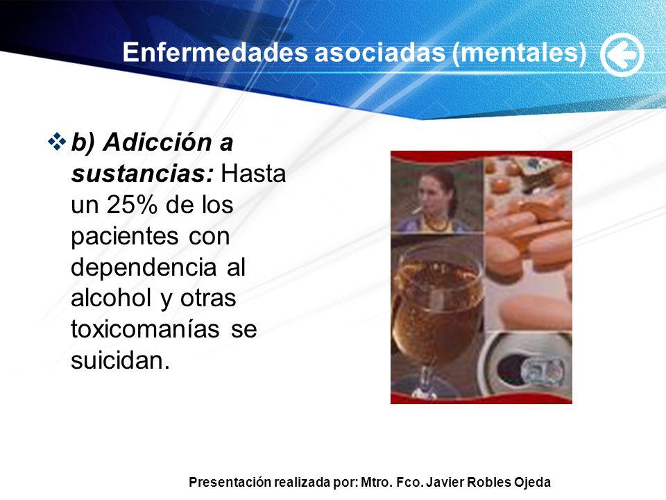 Presentación realizada por: Mtro. Fco. Javier Robles Ojeda Enfermedades asociadas (mentales) b) Adicción a sustancias: Hasta un 25% de los pacientes c