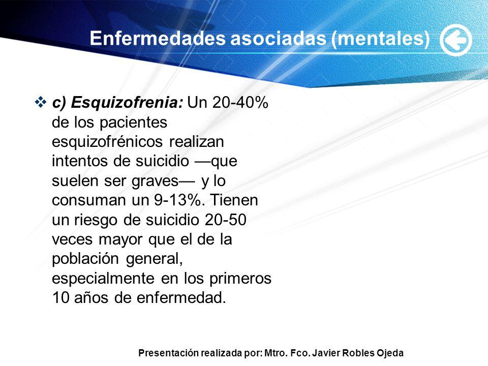 Presentación realizada por: Mtro. Fco. Javier Robles Ojeda Enfermedades asociadas (mentales) c) Esquizofrenia: Un 20-40% de los pacientes esquizofréni