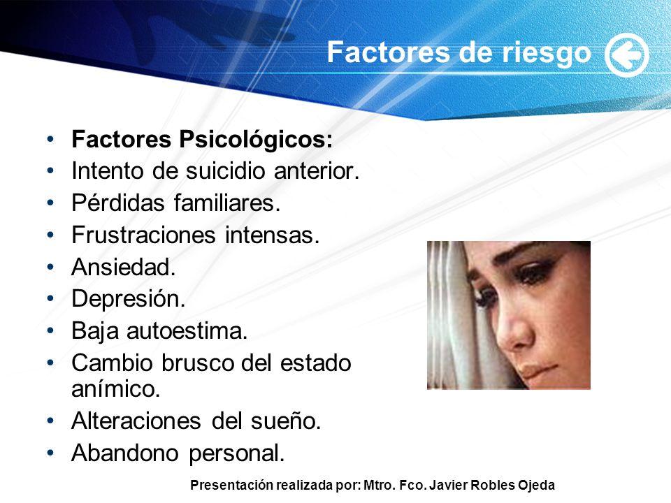 Presentación realizada por: Mtro. Fco. Javier Robles Ojeda Factores de riesgo Factores Psicológicos: Intento de suicidio anterior. Pérdidas familiares