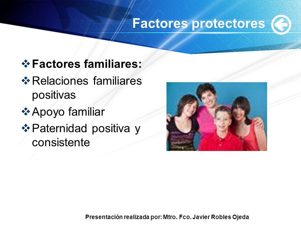 Presentación realizada por: Mtro. Fco. Javier Robles Ojeda Factores protectores Factores familiares: Relaciones familiares positivas Apoyo familiar Pa