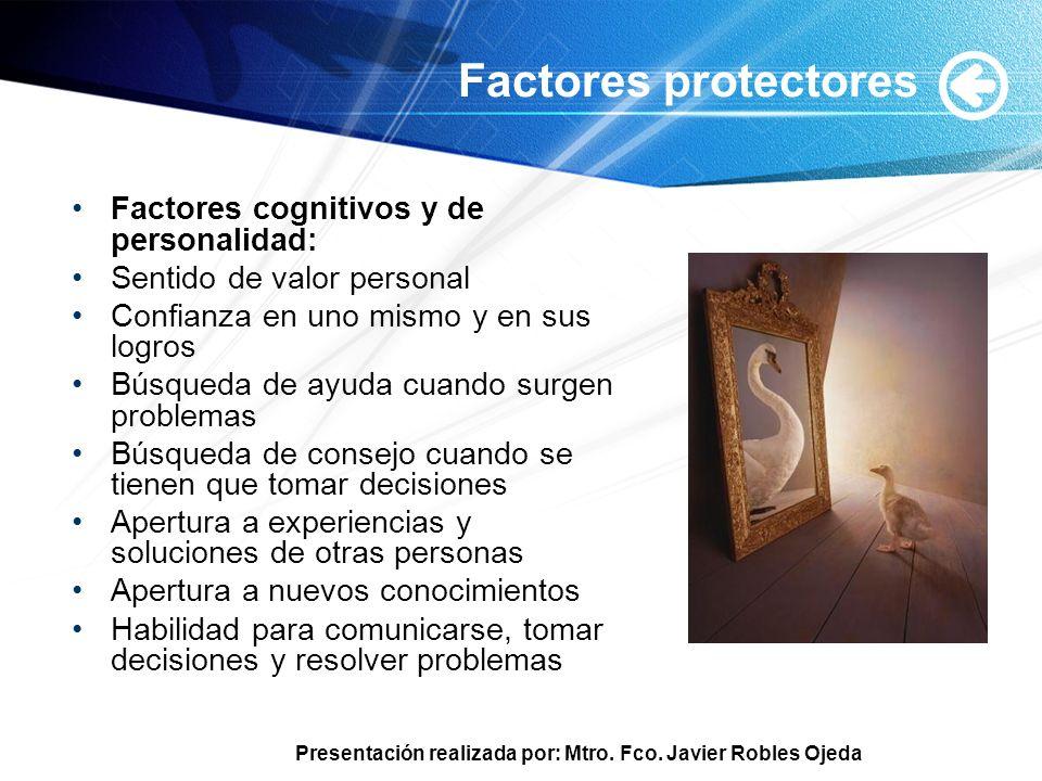 Presentación realizada por: Mtro. Fco. Javier Robles Ojeda Factores protectores Factores cognitivos y de personalidad: Sentido de valor personal Confi