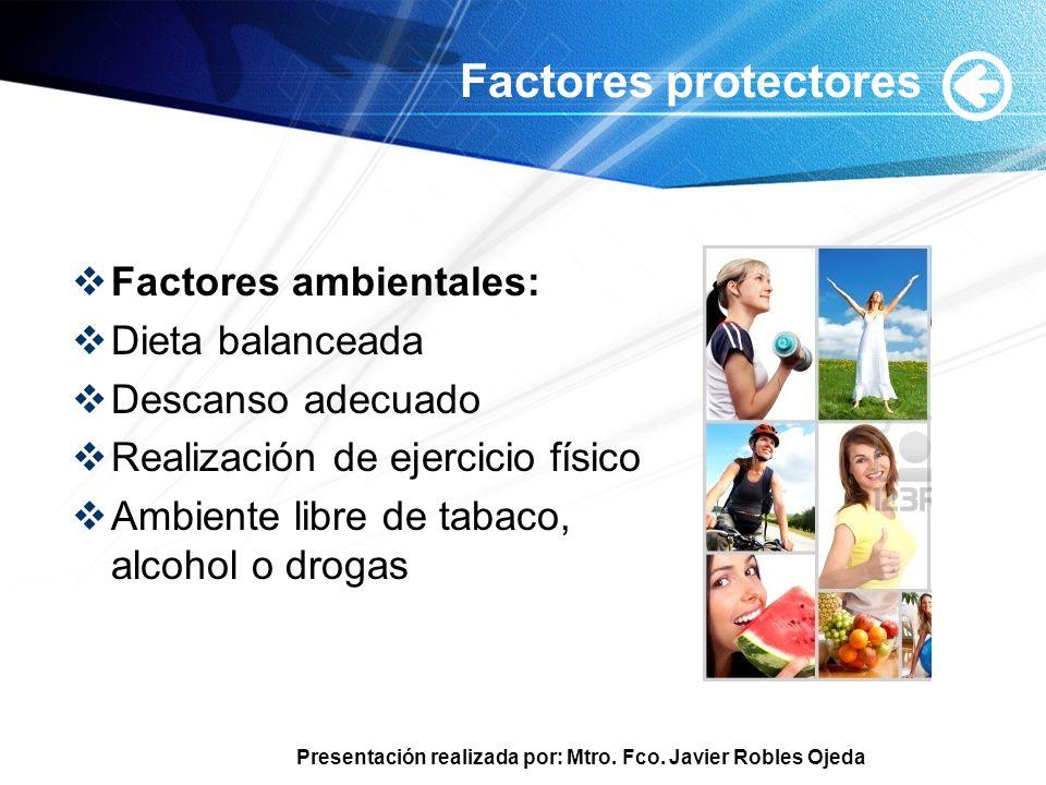 Presentación realizada por: Mtro. Fco. Javier Robles Ojeda Factores protectores Factores ambientales: Dieta balanceada Descanso adecuado Realización d